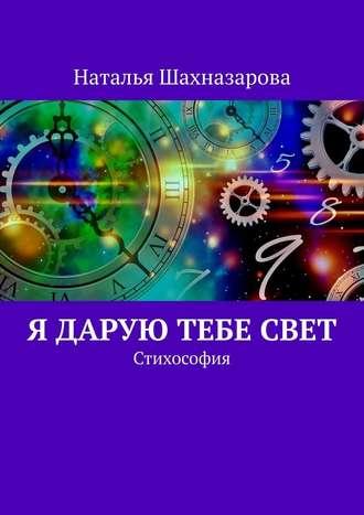 Наталья Шахназарова, Я дарую тебе Свет. Стихософия