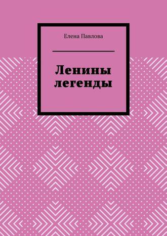Елена Павлова, Ленины легенды. Lena's Legends