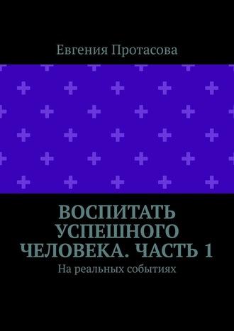 Евгения Протасова, Воспитать успешного человека. Часть 1. На реальных событиях