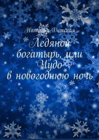 Наталья Детская, Ледяной богатырь, или Невероятные приключения вновогоднююночь