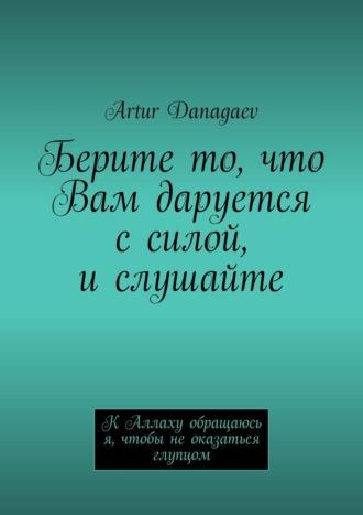 Артур Данагаев, Берите то, что Вам даруется ссилой, ислушайте. К Аллаху обращаюсь я, чтобы не оказаться глупцом