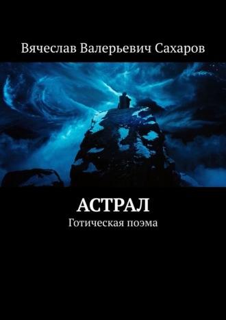 Вячеслав Сахаров, Астрал. Готическая поэма