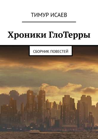 Тимур Исаев, Хроники ГлоТерры. Сборник повестей
