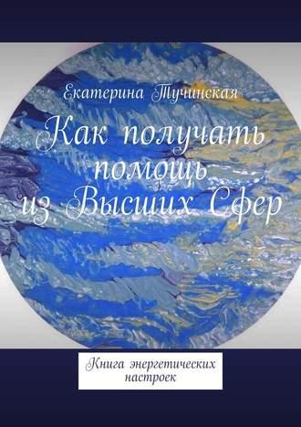 Екатерина Тучинская, Как получать помощь изВысшихСфер. Книга энергетических настроек