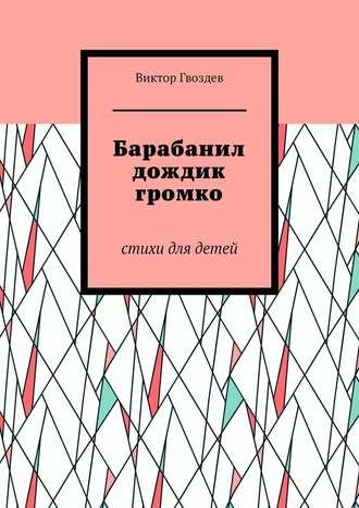 Виктор Гвоздев, Барабанил дождик громко. Стихи для детей