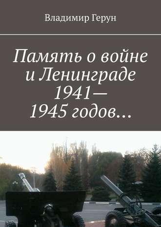 Владимир Герун, Память овойне иЛенинграде 1941–1945 годов…
