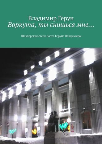 Владимир Герун, Воркута, ты снишьсямне… Шахтёрская стезя поэта Геруна Владимира