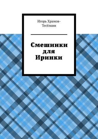 Игорь Храмов-Тесёлкин, Смешинки для Иринки