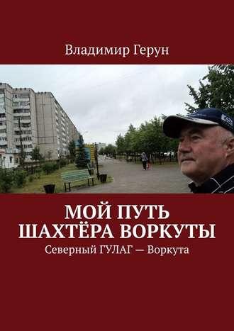 Владимир Герун, Мой путь шахтёра Воркуты. Северный ГУЛАГ– Воркута