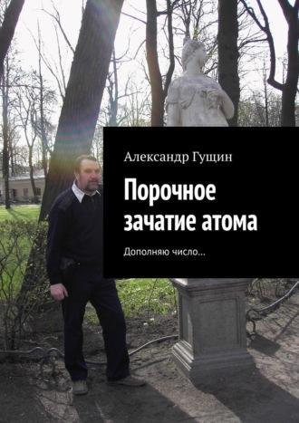 Александр Гущин, Порочное зачатие атома