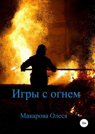 Олеся Макарова, Игры с огнем