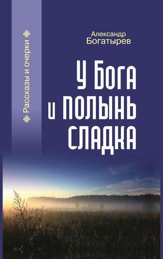 Александр Богатырев, У Бога и полынь сладка (сборник)