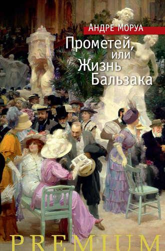 Андре Моруа, Прометей, или Жизнь Бальзака