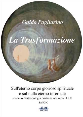 Guido Pagliarino, La Trasformazione: Sull'Eterno Corpo Glorioso Spirituale E Sul Nulla Eterno Infernale