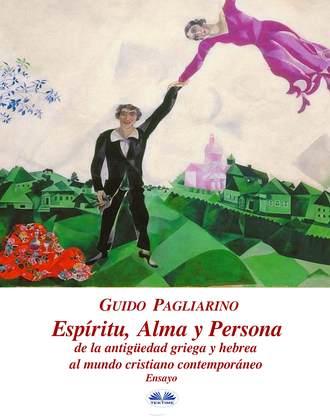 Guido Pagliarino, Espíritu, Alma Y Persona. De La Antigüedad Griega Y Hebrea Al Mundo Cristiano Contemporáneo