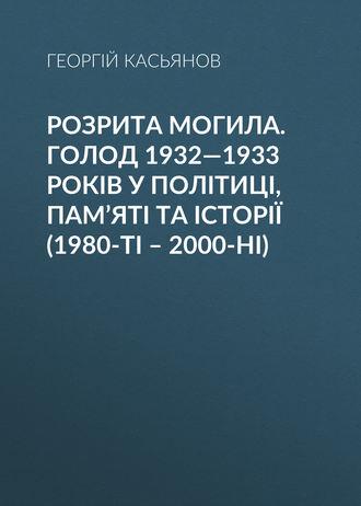Георгий Касьянов, Розрита могила. Голод 1932—1933 років у політиці, пам'яті та історії (1980-ті – 2000-ні)