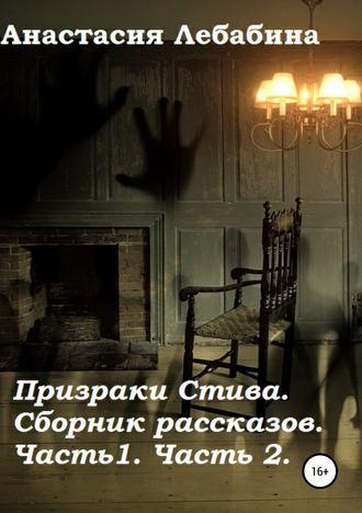 Анастасия Лебабина, Призраки Стива. Сборник рассказов. Части 1 и 2