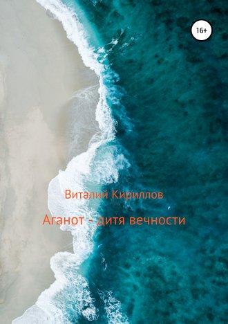Виталий Кириллов, Аганот – дитя вечности