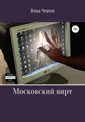 Влад Черпи, Московский вирт
