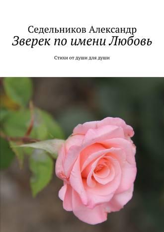 Седельников Александр, Зверек поимени Любовь. Стихи отдуши длядуши