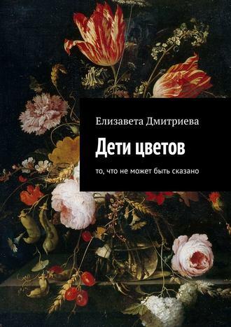 Елизавета Дмитриева, Дети цветов. То, что неможет быть сказано