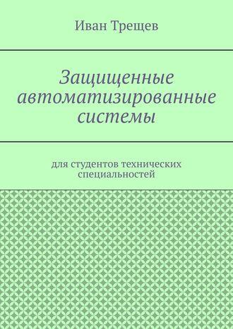 Иван Трещев, Защищенные автоматизированные системы. Для студентов технических специальностей