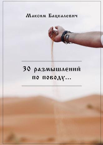 Максим Бацкалевич, 30 размышлений по поводу…