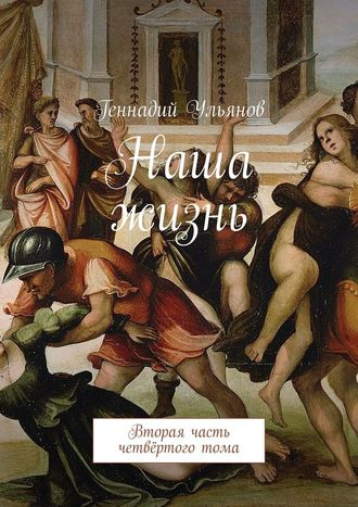 Геннадий Ульянов, Наша жизнь. Вторая часть четвёртоготома