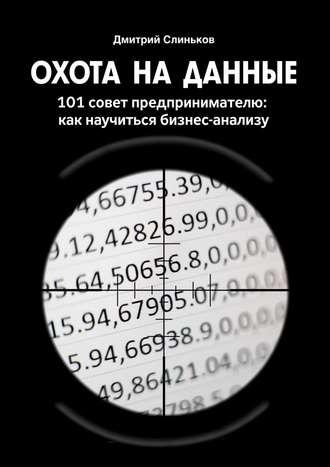 Дмитрий Слиньков, Охота на данные. 101 совет предпринимателю: какнаучиться бизнес-анализу