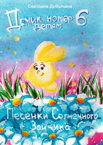 Светлана Добычина, Песенки солнечного зайчика. Домик номер 6 детям