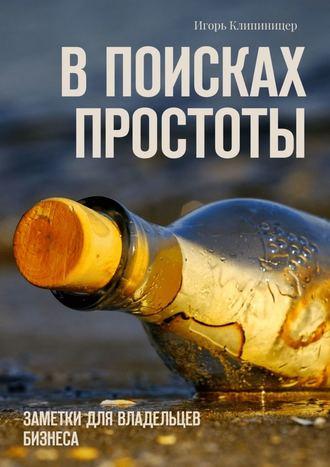 Игорь Клипиницер, В поисках простоты. Заметки для владельцев бизнеса