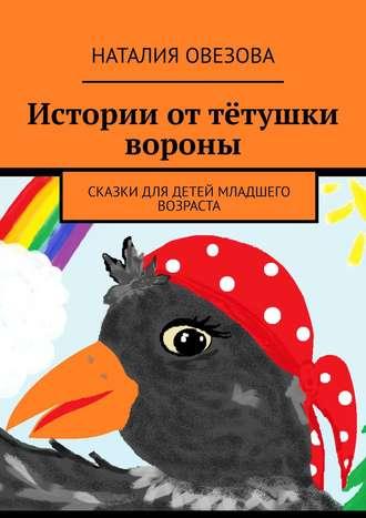 Наталия Овезова, Истории оттётушки вороны. Сказки для детей младшего возраста