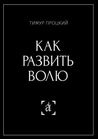 Тимур Процкий, Как развить волю. Психософия в действии