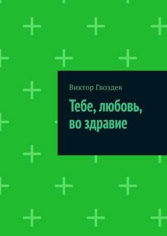 Виктор Гвоздев, Тебе, любовь, во здравие