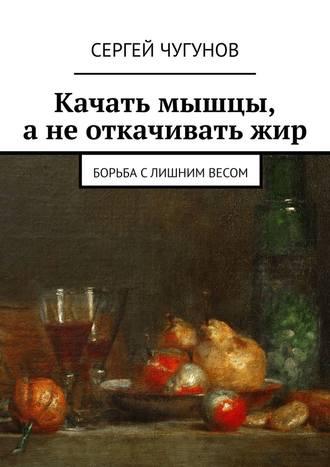 Сергей Чугунов, Качать мышцы, а не откачивать жир. Борьба с лишним весом