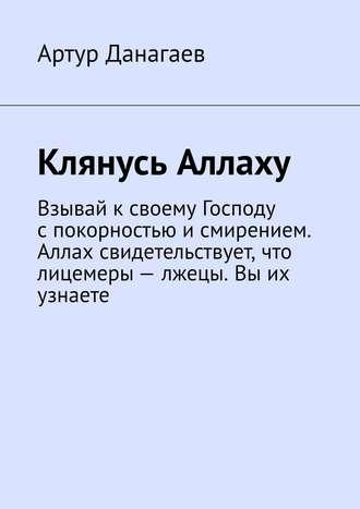 Артур Данагаев, Клянусь Аллаху. Взывай ксвоему Господу спокорностью исмирением. Аллах свидетельствует, что лицемеры – лжецы. Вы их узнаете