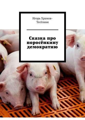 Игорь Храмов-Тесёлкин, Сказка про поросёнкину демократию