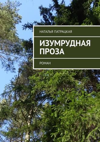 Наталья Патрацкая, Изумрудная проза. Роман