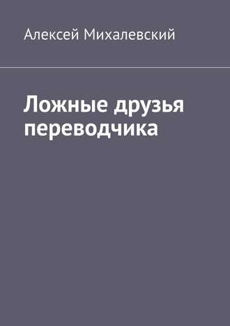 Алексей Михалевский, Ложные друзья переводчика