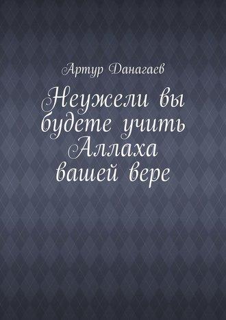 Артур Данагаев, Неужели вы будете учить Аллаха вашейвере