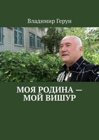 Владимир Герун, Моя Родина – мой Вишур