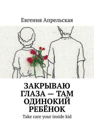 Евгения Апрельская, Закрываю глаза– там одинокий ребёнок. Take care your insidekid