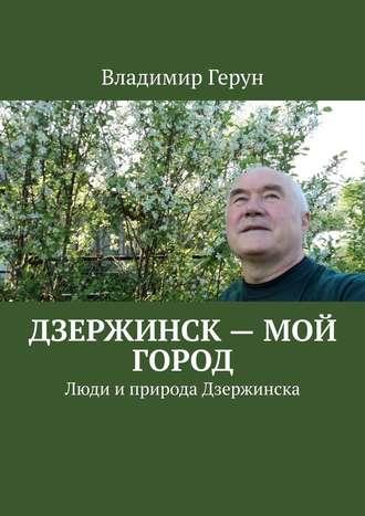 Владимир Герун, Дзержинск – мой город. Люди иприрода Дзержинска