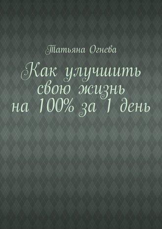 Татьяна Огнева, Как улучшить свою жизнь на 100% за 1 день