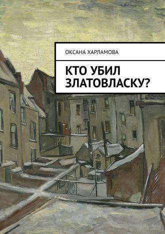 Оксана Харламова, Кто убил Златовласку?