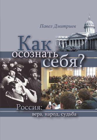 Павел Дмитриев, Как осознать себя? Россия: вера, народ, судьба