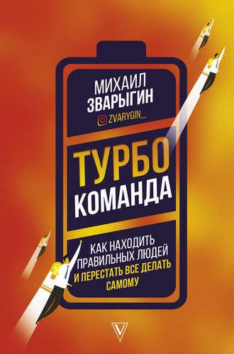 Михаил Зварыгин, Турбокоманда. Как находить правильных людей и перестать все делать самому