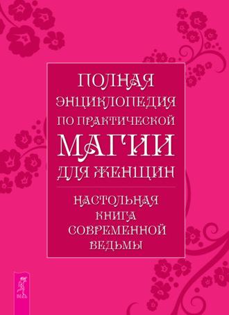 Л. Григорьева, Полная энциклопедия по практической магии для женщин. Настольная книга современной ведьмы