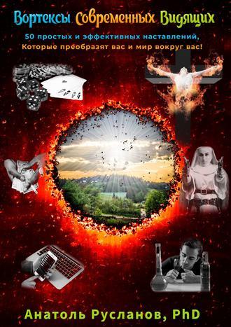 Анатоль Русланов, Вортексы Современных Видящих. 50 простых и эффективных наставлений, которые преобразят вас и мир вокруг вас!
