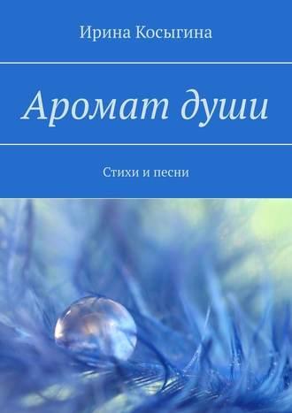 Ирина Косыгина, Аромат души. Стихи ипесни